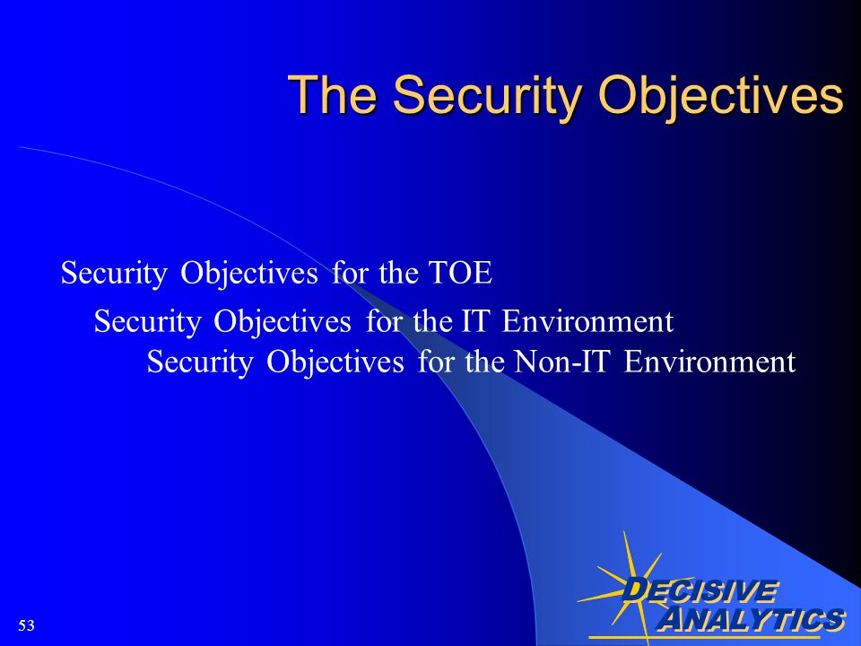 A NALYTICS D ECISIVE A NALYTICS 53 The Security Objectives Security Objectives for the TOE Security Objectives for the IT Environment Security Objectives for the Non-IT Environment