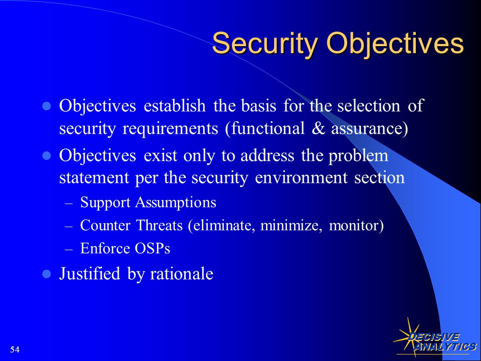 D ECISIVE A NALYTICS 54 Security Objectives Objectives establish the basis for the selection of security requirements (functional & assurance) Objectives exist only to address the problem statement per the security environment section – Support Assumptions – Counter Threats (eliminate, minimize, monitor) – Enforce OSPs Justified by rationale