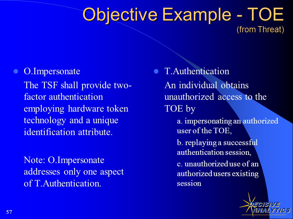 D ECISIVE A NALYTICS 57 Objective Example - TOE (from Threat) O.Impersonate The TSF shall provide two- factor authentication employing hardware token technology and a unique identification attribute.