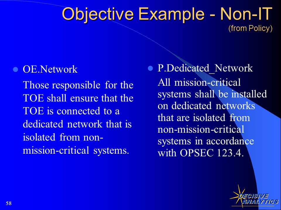 D ECISIVE A NALYTICS 58 Objective Example - Non-IT (from Policy) OE.Network Those responsible for the TOE shall ensure that the TOE is connected to a dedicated network that is isolated from non- mission-critical systems.