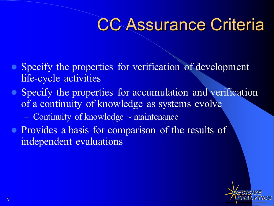 D ECISIVE A NALYTICS 7 CC Assurance Criteria Specify the properties for verification of development life-cycle activities Specify the properties for accumulation and verification of a continuity of knowledge as systems evolve – Continuity of knowledge ~ maintenance Provides a basis for comparison of the results of independent evaluations