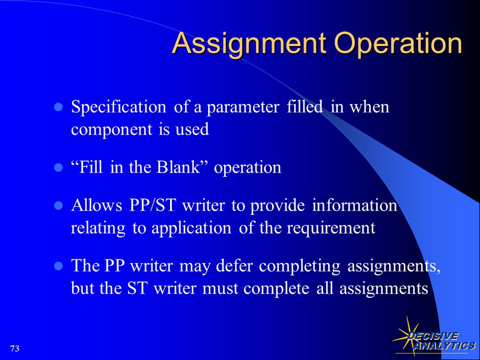 D ECISIVE A NALYTICS 73 Assignment Operation Specification of a parameter filled in when component is used Fill in the Blank operation Allows PP/ST writer to provide information relating to application of the requirement The PP writer may defer completing assignments, but the ST writer must complete all assignments