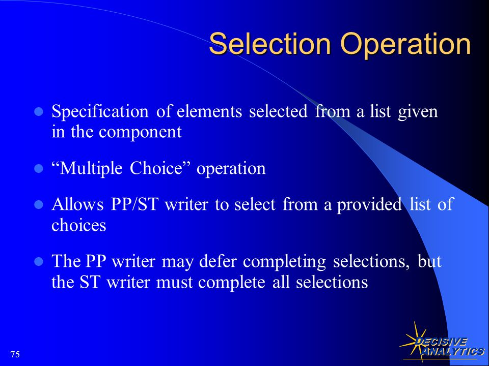 D ECISIVE A NALYTICS 75 Selection Operation Specification of elements selected from a list given in the component Multiple Choice operation Allows PP/ST writer to select from a provided list of choices The PP writer may defer completing selections, but the ST writer must complete all selections