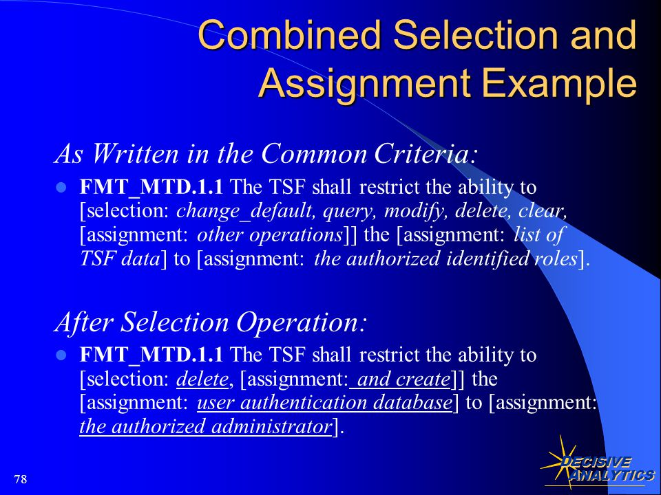D ECISIVE A NALYTICS 78 Combined Selection and Assignment Example As Written in the Common Criteria: FMT_MTD.1.1 The TSF shall restrict the ability to [selection: change_default, query, modify, delete, clear, [assignment: other operations]] the [assignment: list of TSF data] to [assignment: the authorized identified roles].