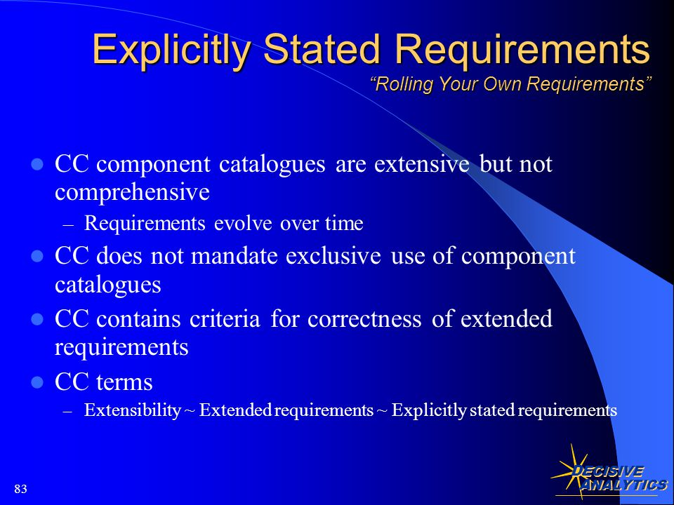 D ECISIVE A NALYTICS 83 Explicitly Stated Requirements Rolling Your Own Requirements CC component catalogues are extensive but not comprehensive – Requirements evolve over time CC does not mandate exclusive use of component catalogues CC contains criteria for correctness of extended requirements CC terms – Extensibility ~ Extended requirements ~ Explicitly stated requirements