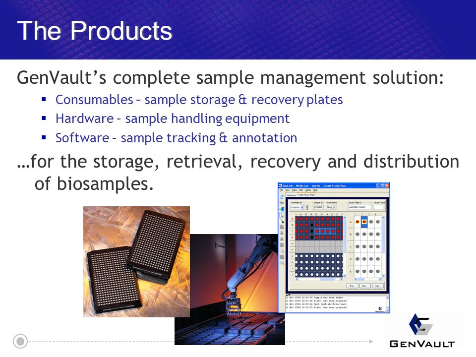 The Products GenVault's complete sample management solution:  Consumables – sample storage & recovery plates  Hardware – sample handling equipment  Software – sample tracking & annotation …for the storage, retrieval, recovery and distribution of biosamples.