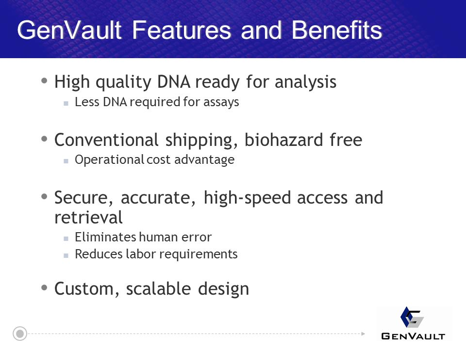 GenVault Features and Benefits  High quality DNA ready for analysis Less DNA required for assays  Conventional shipping, biohazard free Operational cost advantage  Secure, accurate, high-speed access and retrieval Eliminates human error Reduces labor requirements  Custom, scalable design