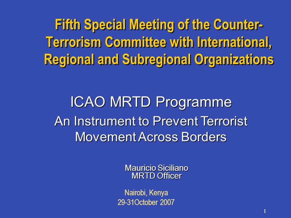 Nairobi, Kenya 29-31October 2007 1 Fifth Special Meeting of the Counter- Terrorism Committee with International, Regional and Subregional Organizations Mauricio Siciliano MRTD Officer ICAO MRTD Programme An Instrument to Prevent Terrorist Movement Across Borders