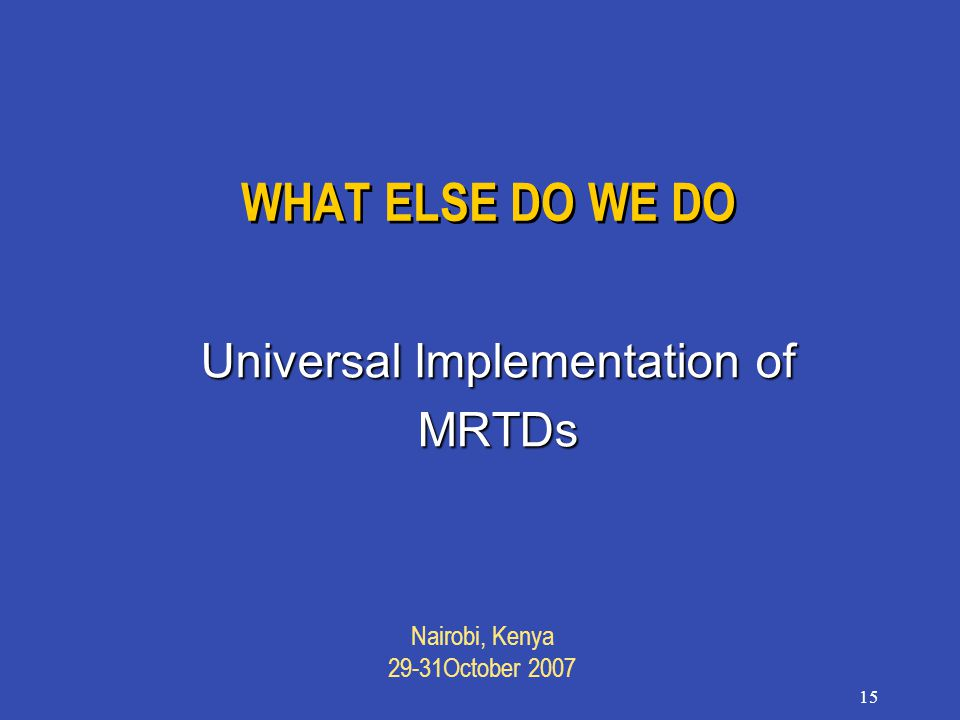 Nairobi, Kenya 29-31October 2007 15 WHAT ELSE DO WE DO Universal Implementation of MRTDs