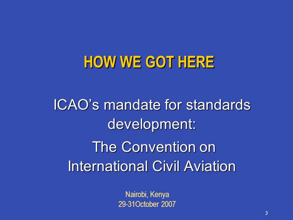 Nairobi, Kenya 29-31October 2007 3 HOW WE GOT HERE ICAO's mandate for standards development: The Convention on International Civil Aviation The Convention on International Civil Aviation