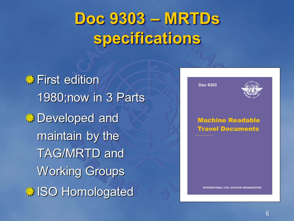 6 Doc 9303 – MRTDs specifications First edition 1980;now in 3 Parts Developed and maintain by the TAG/MRTD and Working Groups ISO Homologated