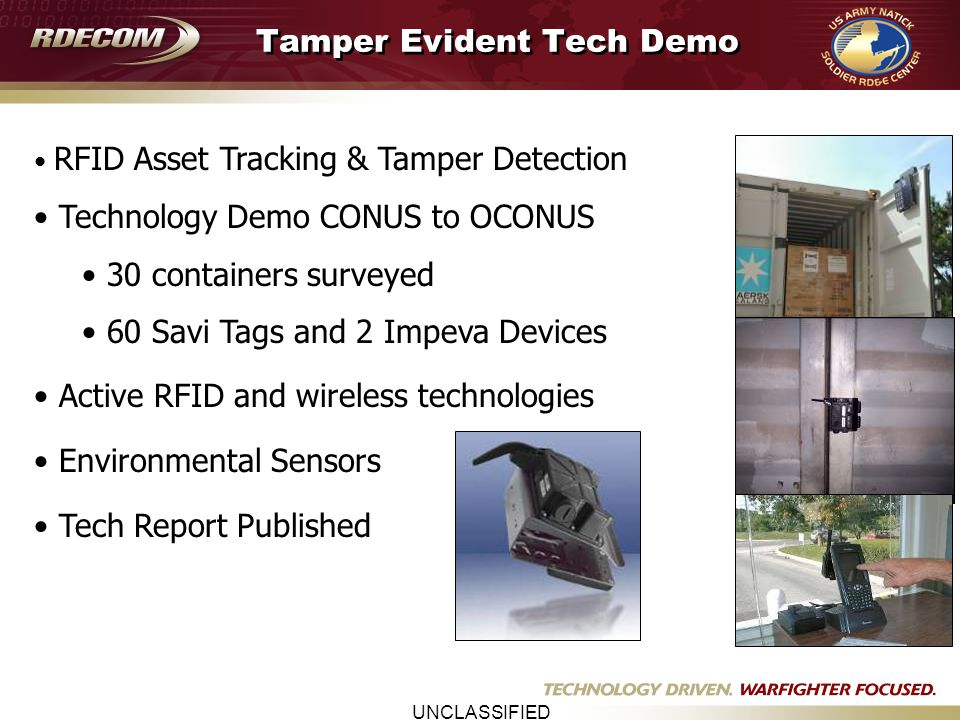 UNCLASSIFIED Identified Trade Lane (NY/NJ to Kuwait) NSRDEC Test & Evaluation of Container Security Devices Partnered with Defense Logistics Agency Developed Management Plan & Experimental Design Conducted CSD evaluation in military supply chain Performed Staged Tamper Events Performed CSD Independent Evaluation Identified Gaps in Technology or Business Processes Documented Lessons Learned Recommended Implementation Strategy Tamper Evident Tech Demo