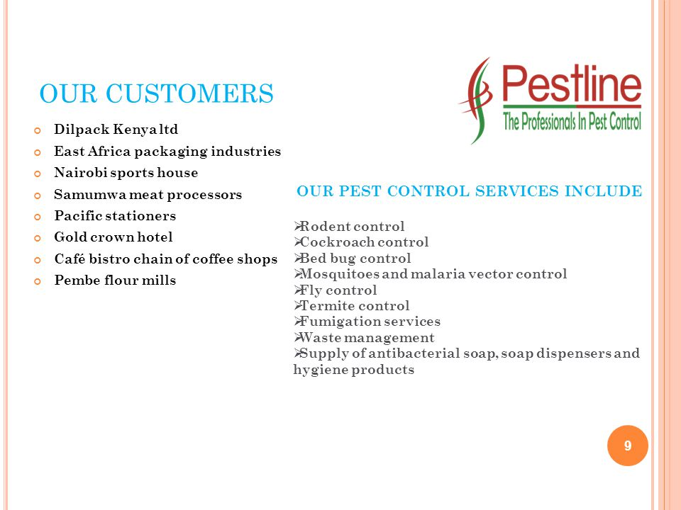 OUR CUSTOMERS Dilpack Kenya ltd East Africa packaging industries Nairobi sports house Samumwa meat processors Pacific stationers Gold crown hotel Café bistro chain of coffee shops Pembe flour mills 9 OUR PEST CONTROL SERVICES INCLUDE  Rodent control  Cockroach control  Bed bug control  Mosquitoes and malaria vector control  Fly control  Termite control  Fumigation services  Waste management  Supply of antibacterial soap, soap dispensers and hygiene products