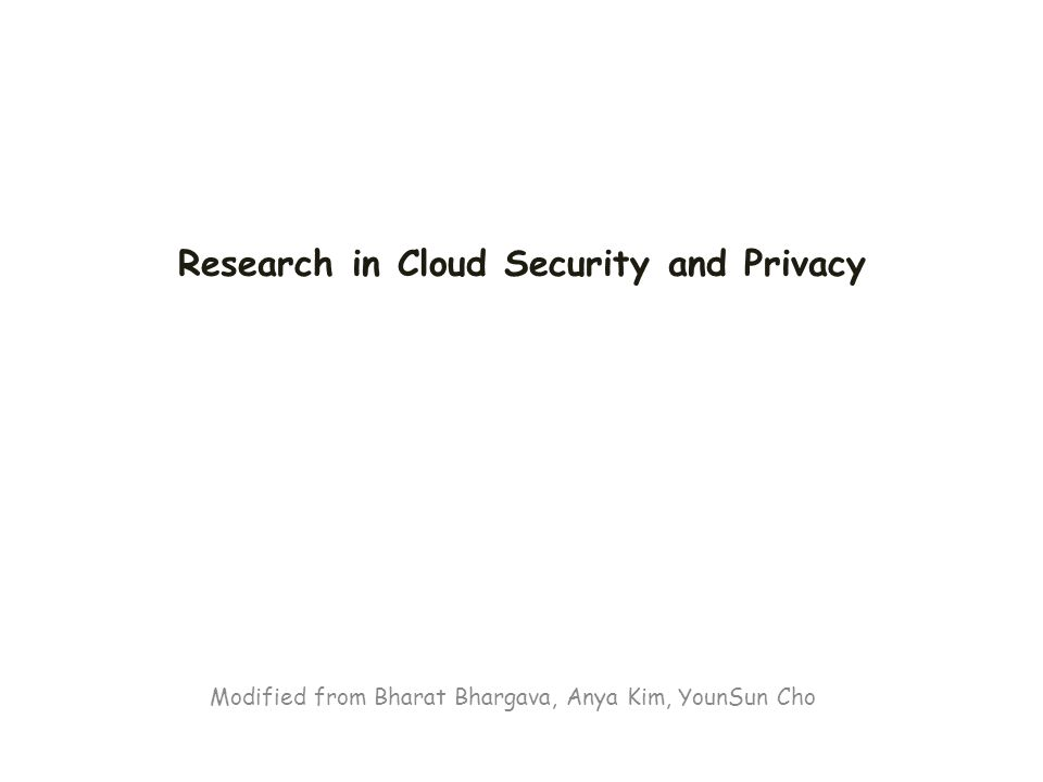 Modified from Bharat Bhargava, Anya Kim, YounSun Cho Research in Cloud Security and Privacy