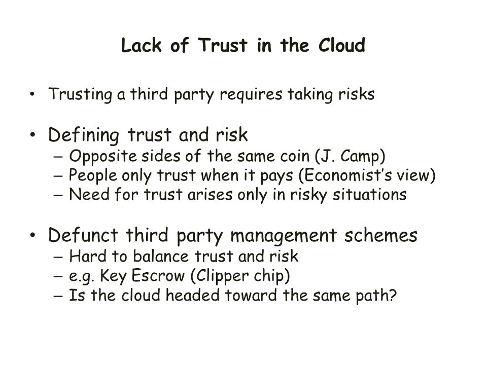 Lack of Trust in the Cloud Trusting a third party requires taking risks Defining trust and risk – Opposite sides of the same coin (J. Camp) – People o