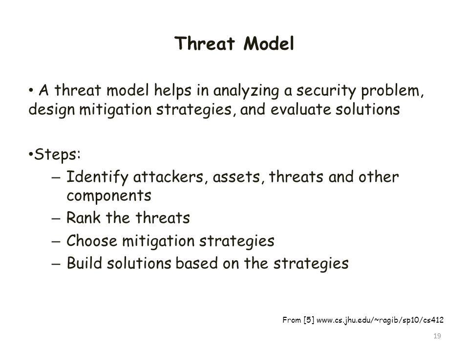 Threat Model A threat model helps in analyzing a security problem, design mitigation strategies, and evaluate solutions Steps: – Identify attackers, a