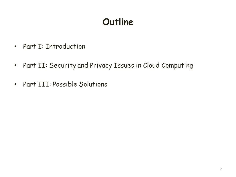 Outline Part I: Introduction Part II: Security and Privacy Issues in Cloud Computing Part III: Possible Solutions 2