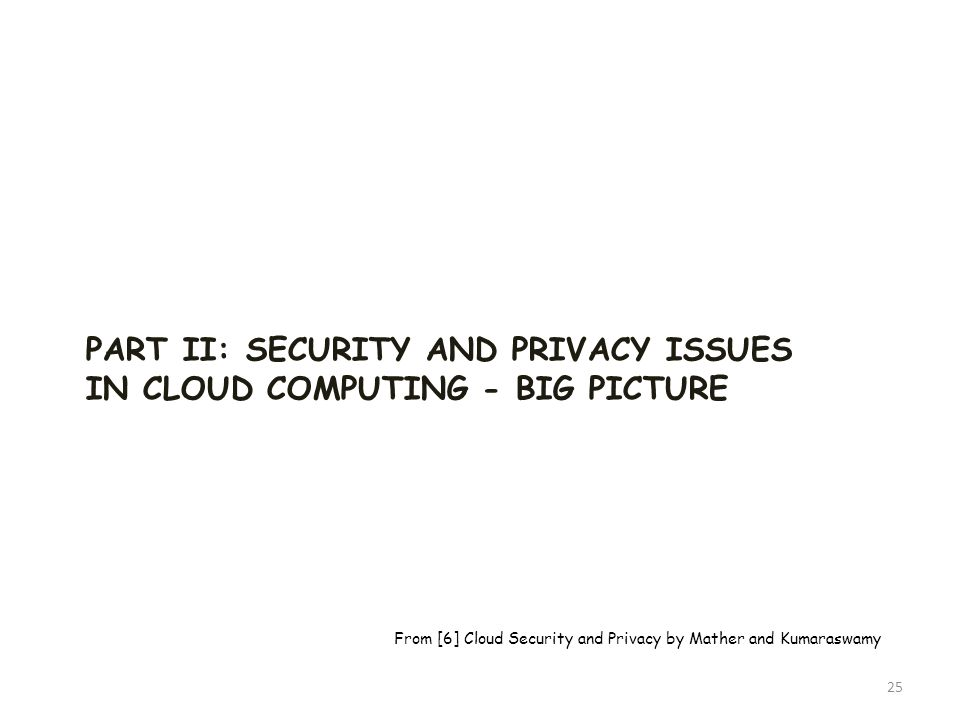 PART II: SECURITY AND PRIVACY ISSUES IN CLOUD COMPUTING - BIG PICTURE 25 From [6] Cloud Security and Privacy by Mather and Kumaraswamy