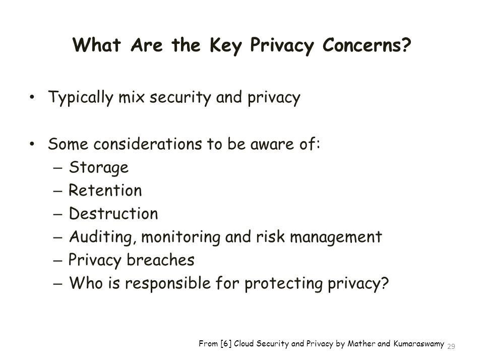What Are the Key Privacy Concerns? Typically mix security and privacy Some considerations to be aware of: – Storage – Retention – Destruction – Auditi
