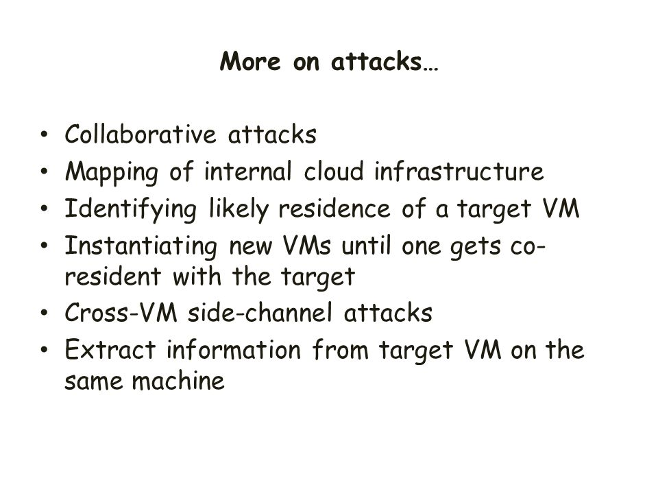 Collaborative attacks Mapping of internal cloud infrastructure Identifying likely residence of a target VM Instantiating new VMs until one gets co- re