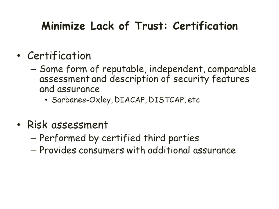 Minimize Lack of Trust: Certification Certification – Some form of reputable, independent, comparable assessment and description of security features