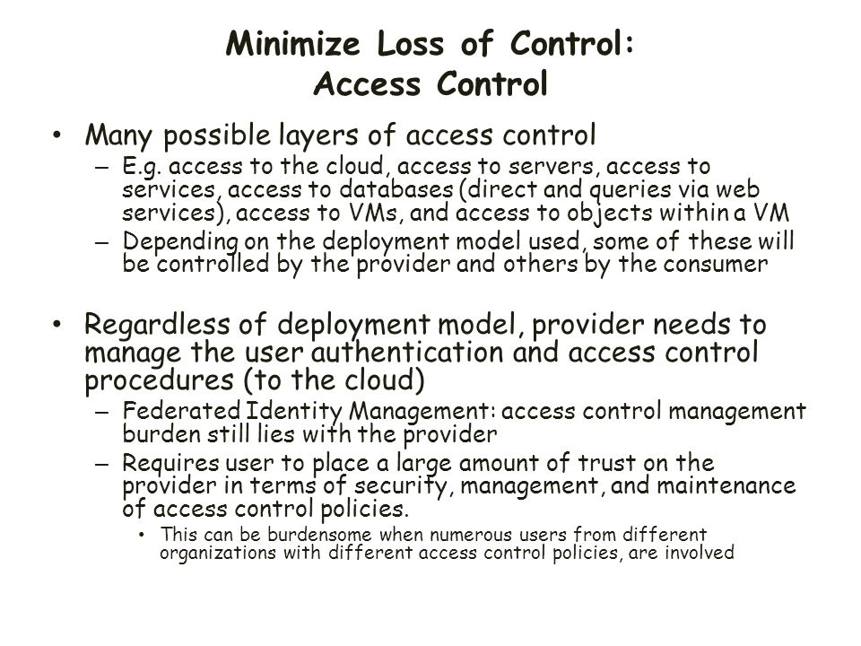 Minimize Loss of Control: Access Control Many possible layers of access control – E.g. access to the cloud, access to servers, access to services, acc