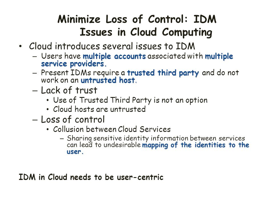 Minimize Loss of Control: IDM Issues in Cloud Computing Cloud introduces several issues to IDM multiple accountsmultiple service providers. – Users ha