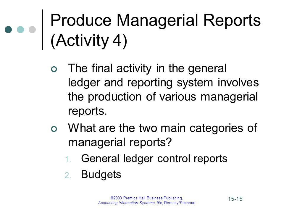 ©2003 Prentice Hall Business Publishing, Accounting Information Systems, 9/e, Romney/Steinbart 15-15 Produce Managerial Reports (Activity 4) The final activity in the general ledger and reporting system involves the production of various managerial reports.