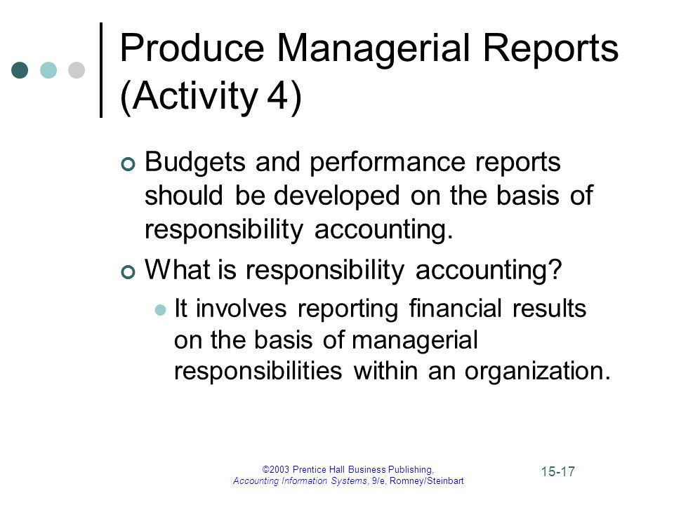 ©2003 Prentice Hall Business Publishing, Accounting Information Systems, 9/e, Romney/Steinbart 15-17 Produce Managerial Reports (Activity 4) Budgets and performance reports should be developed on the basis of responsibility accounting.