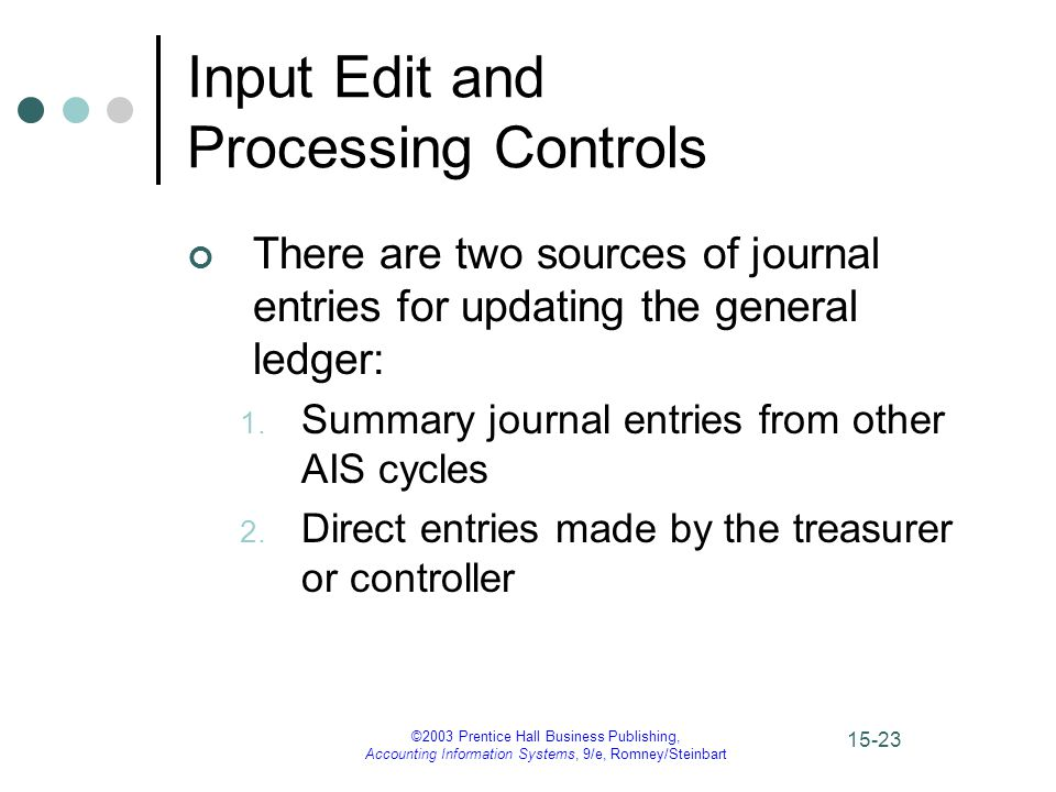 ©2003 Prentice Hall Business Publishing, Accounting Information Systems, 9/e, Romney/Steinbart 15-23 Input Edit and Processing Controls There are two sources of journal entries for updating the general ledger: 1.