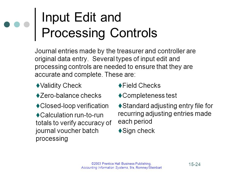 ©2003 Prentice Hall Business Publishing, Accounting Information Systems, 9/e, Romney/Steinbart 15-24 Input Edit and Processing Controls Journal entries made by the treasurer and controller are original data entry.