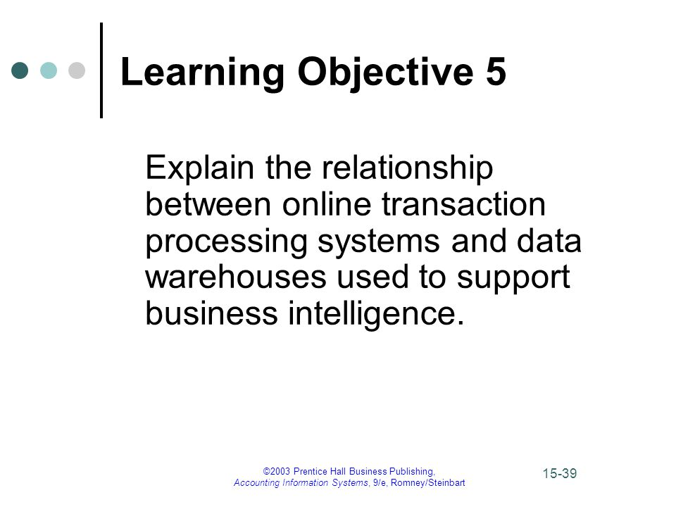 ©2003 Prentice Hall Business Publishing, Accounting Information Systems, 9/e, Romney/Steinbart 15-39 Learning Objective 5 Explain the relationship between online transaction processing systems and data warehouses used to support business intelligence.