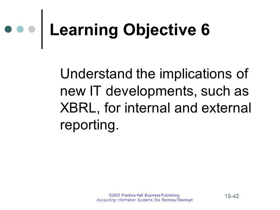 ©2003 Prentice Hall Business Publishing, Accounting Information Systems, 9/e, Romney/Steinbart 15-42 Learning Objective 6 Understand the implications of new IT developments, such as XBRL, for internal and external reporting.