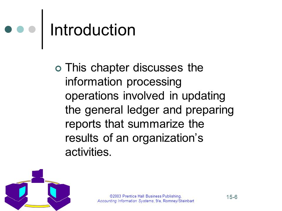 ©2003 Prentice Hall Business Publishing, Accounting Information Systems, 9/e, Romney/Steinbart 15-6 Introduction This chapter discusses the information processing operations involved in updating the general ledger and preparing reports that summarize the results of an organization's activities.