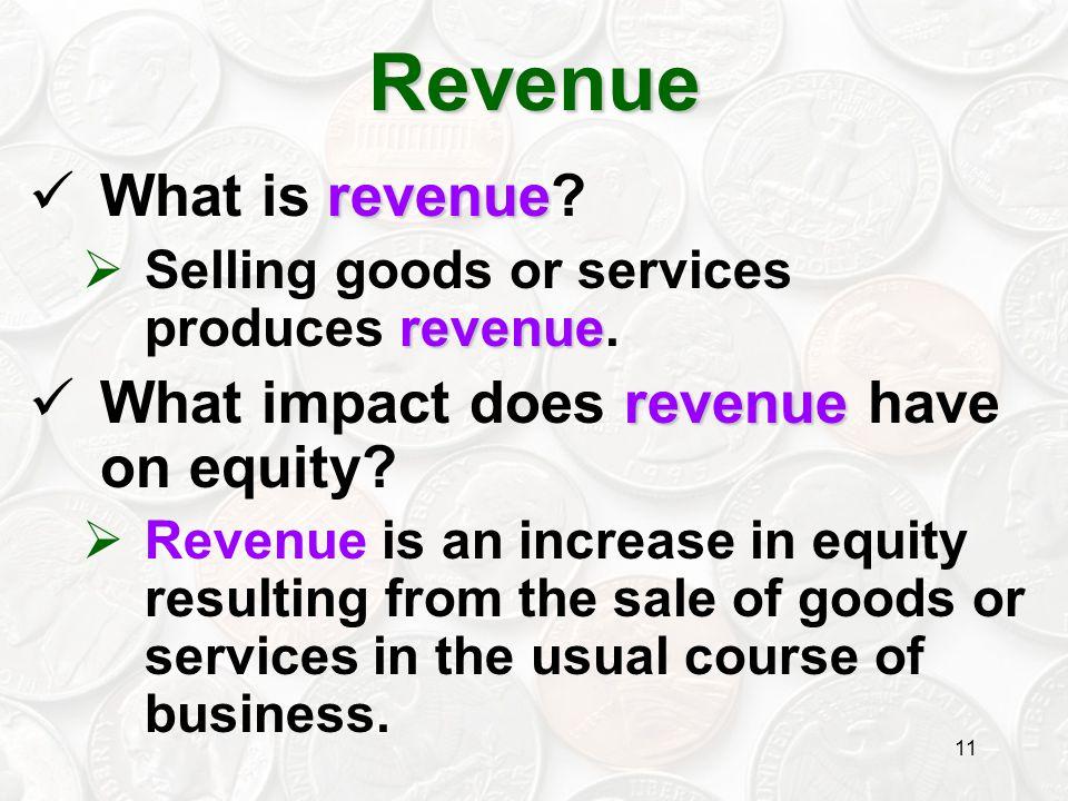 11 revenue What is revenue? revenue  Selling goods or services produces revenue. revenue What impact does revenue have on equity?  Revenue is an inc