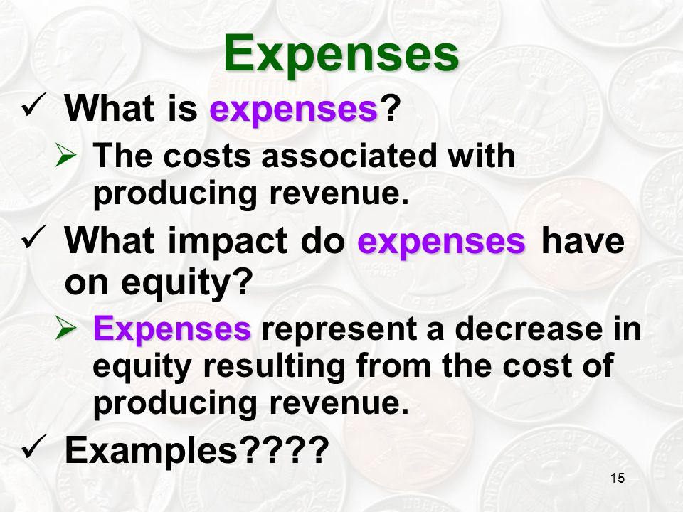 15 expenses What is expenses?  The costs associated with producing revenue. expenses What impact do expenses have on equity?  Expenses  Expenses re