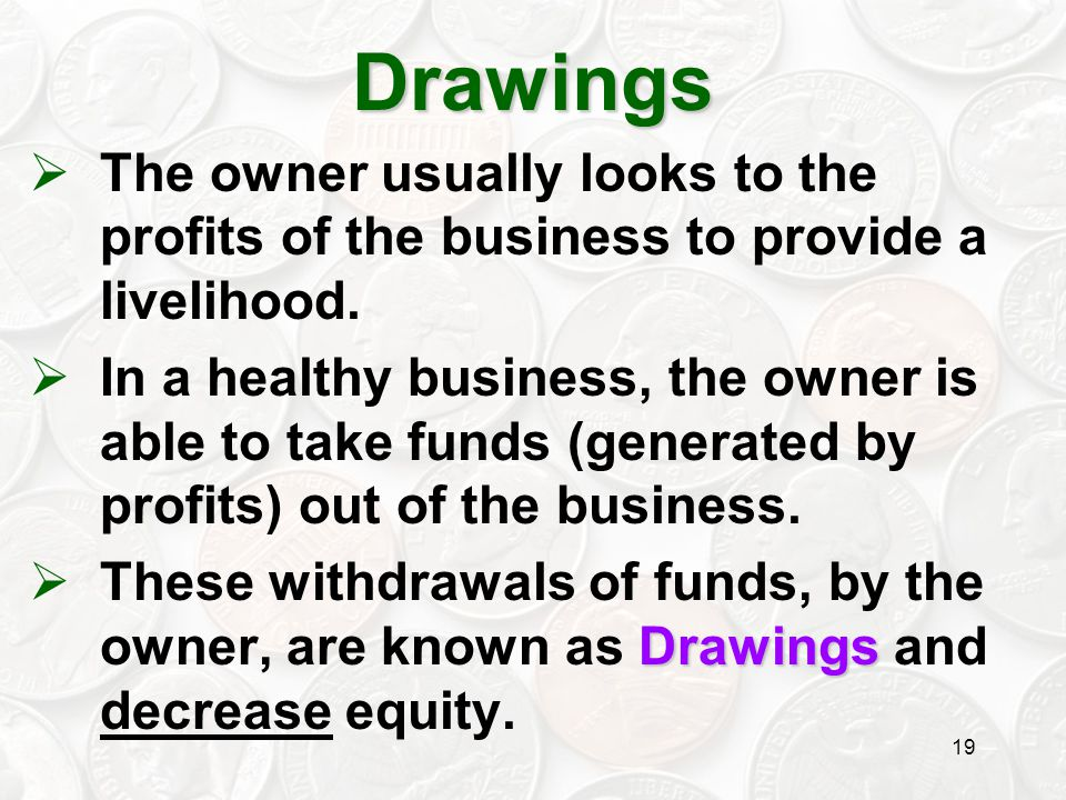 19  The owner usually looks to the profits of the business to provide a livelihood.  In a healthy business, the owner is able to take funds (generat