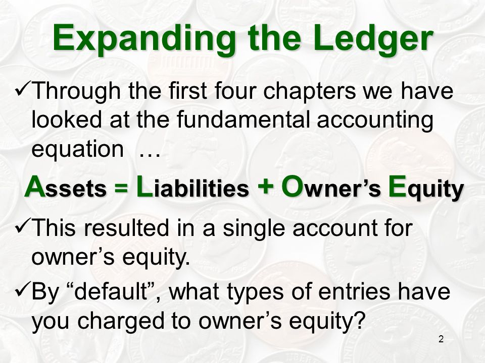 2 Expanding the Ledger Through the first four chapters we have looked at the fundamental accounting equation … A ssets = L iabilities + O wner's E qui