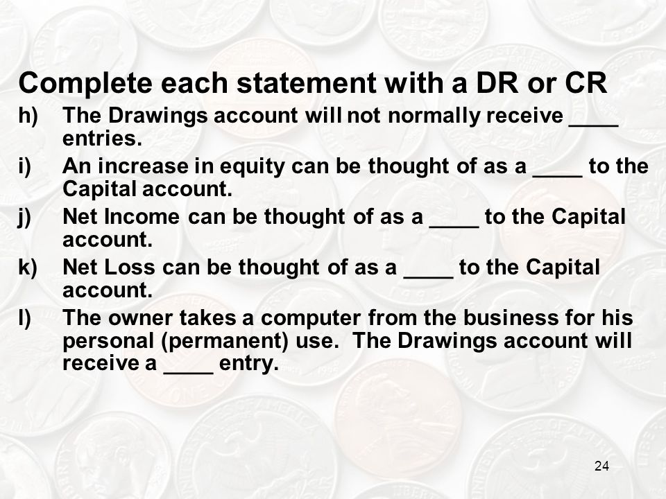 24 Complete each statement with a DR or CR h)The Drawings account will not normally receive ____ entries. i)An increase in equity can be thought of as