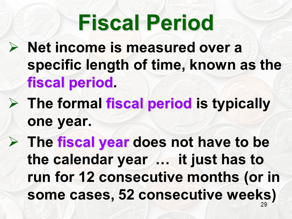 29 fiscal period  Net income is measured over a specific length of time, known as the fiscal period. fiscal period  The formal fiscal period is typi
