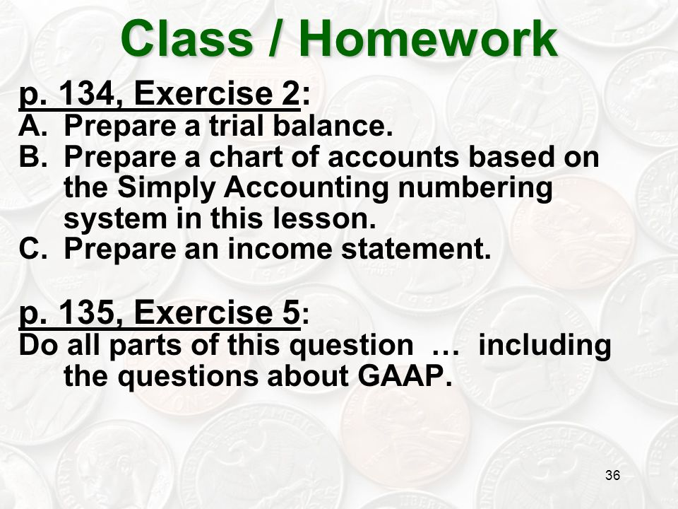 36 p. 134, Exercise 2: A.Prepare a trial balance. B.Prepare a chart of accounts based on the Simply Accounting numbering system in this lesson. C.Prep