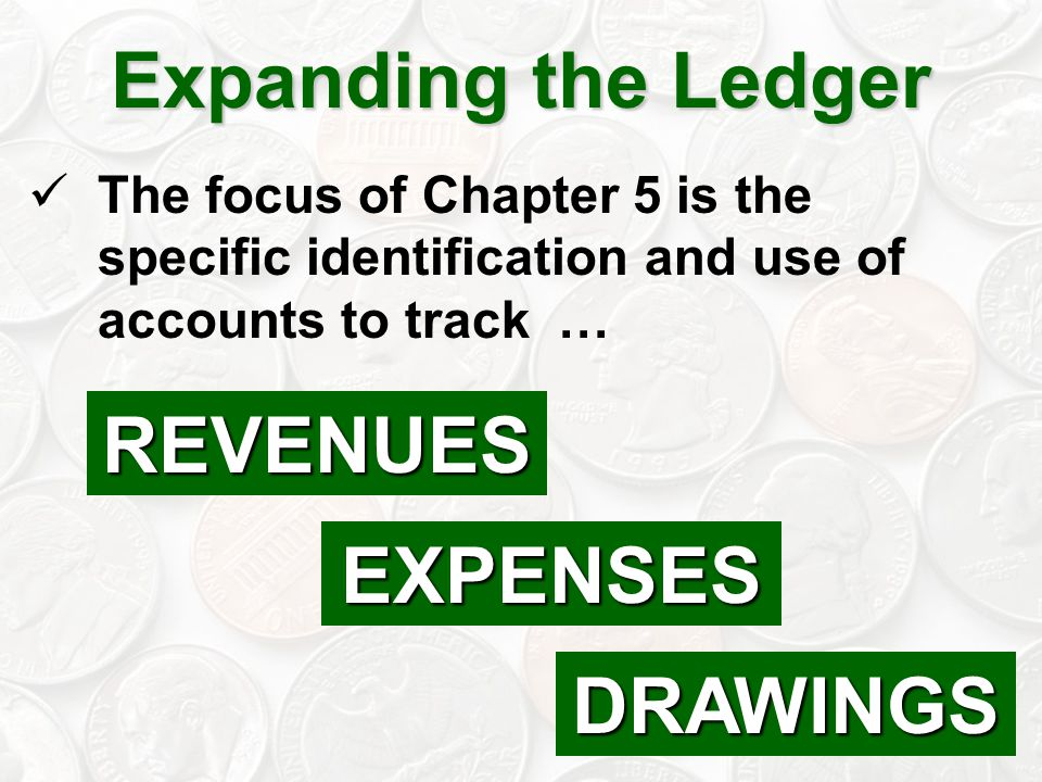 4 The focus of Chapter 5 is the specific identification and use of accounts to track … Expanding the Ledger REVENUES DRAWINGS EXPENSES