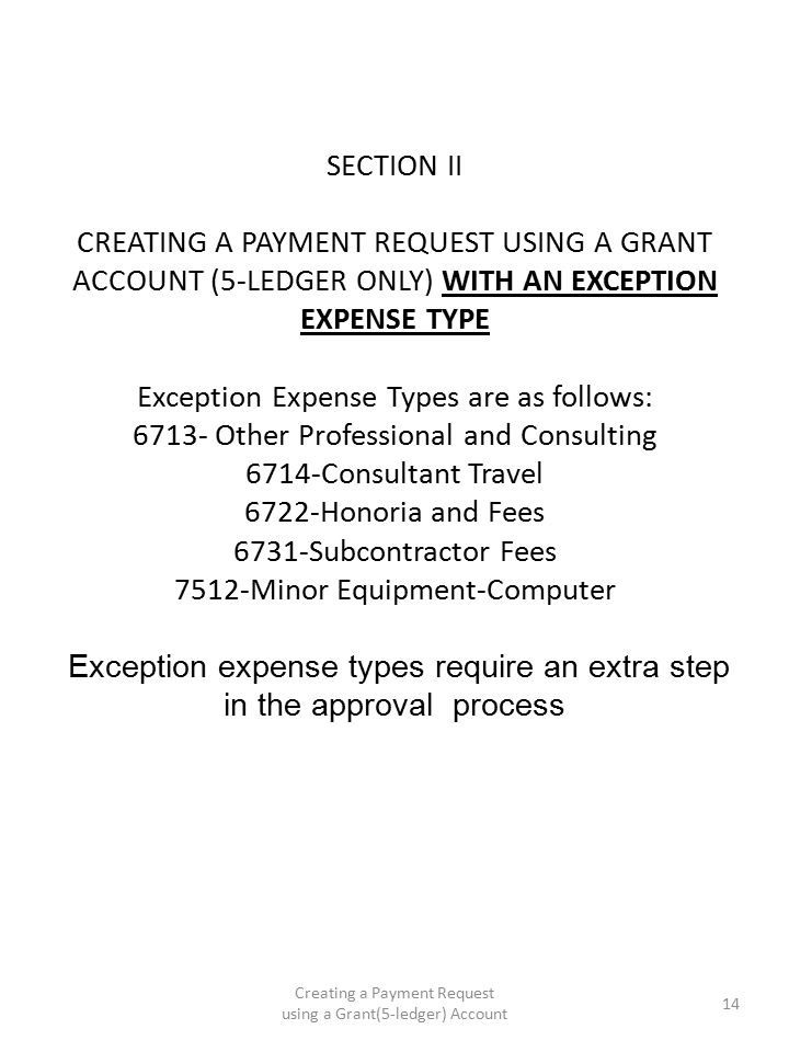 SECTION II CREATING A PAYMENT REQUEST USING A GRANT ACCOUNT (5-LEDGER ONLY) WITH AN EXCEPTION EXPENSE TYPE Exception Expense Types are as follows: 6713- Other Professional and Consulting 6714-Consultant Travel 6722-Honoria and Fees 6731-Subcontractor Fees 7512-Minor Equipment-Computer Exception expense types require an extra step in the approval process Creating a Payment Request using a Grant(5-ledger) Account 14