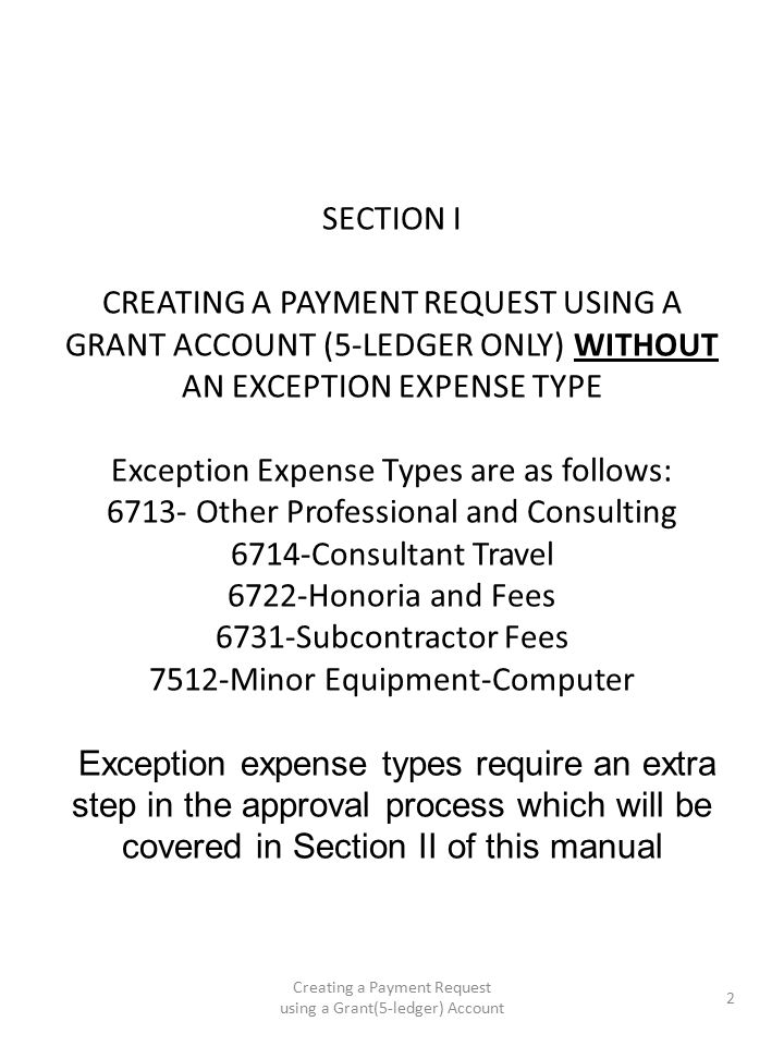 SECTION I CREATING A PAYMENT REQUEST USING A GRANT ACCOUNT (5-LEDGER ONLY) WITHOUT AN EXCEPTION EXPENSE TYPE Exception Expense Types are as follows: 6713- Other Professional and Consulting 6714-Consultant Travel 6722-Honoria and Fees 6731-Subcontractor Fees 7512-Minor Equipment-Computer Exception expense types require an extra step in the approval process which will be covered in Section II of this manual Creating a Payment Request using a Grant(5-ledger) Account 2