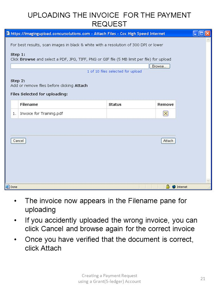 UPLOADING THE INVOICE FOR THE PAYMENT REQUEST The invoice now appears in the Filename pane for uploading If you accidently uploaded the wrong invoice, you can click Cancel and browse again for the correct invoice Once you have verified that the document is correct, click Attach 21 Creating a Payment Request using a Grant(5-ledger) Account