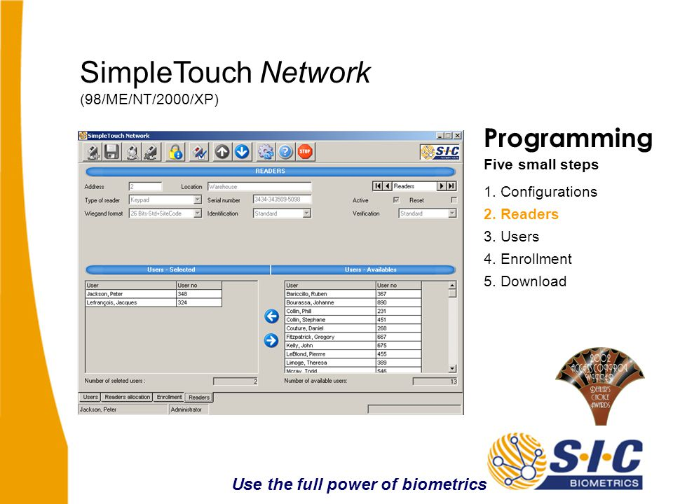 Programming Five small steps 1. Configurations 3. Users 4. Enrollment 5. Download SimpleTouch Network (98/ME/NT/2000/XP) 2. Readers Use the full power