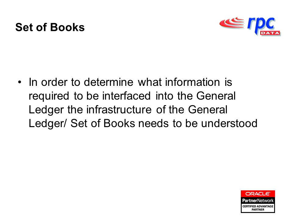 Set of Books In order to determine what information is required to be interfaced into the General Ledger the infrastructure of the General Ledger/ Set of Books needs to be understood