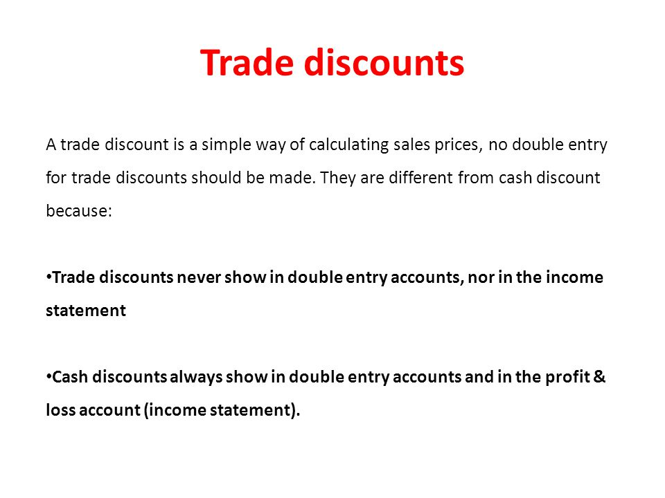 Trade discounts A trade discount is a simple way of calculating sales prices, no double entry for trade discounts should be made.