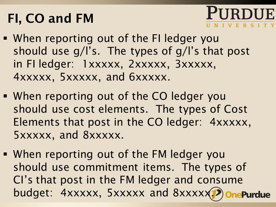 FI, CO and FM  When reporting out of the FI ledger you should use g/l's.