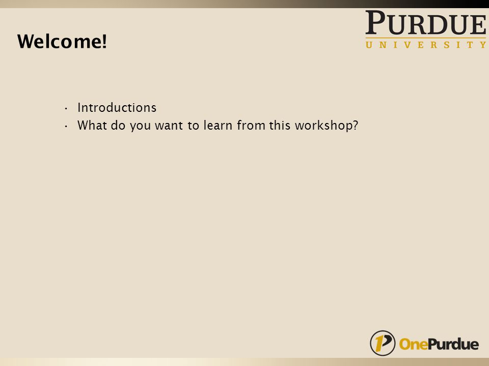 Welcome! Introductions What do you want to learn from this workshop